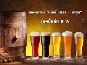 """อนุมัติภาษี """"เบียร์ -สุรา – ยาสูบ"""" เพิ่มขึ้นอีก 2 %"""